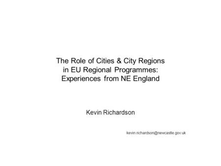 The Role of Cities & City Regions in EU Regional Programmes: Experiences from NE England Kevin Richardson