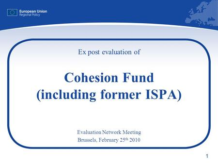 1 Ex post evaluation of Cohesion Fund (including former ISPA) Evaluation Network Meeting Brussels, February 25 th 2010.