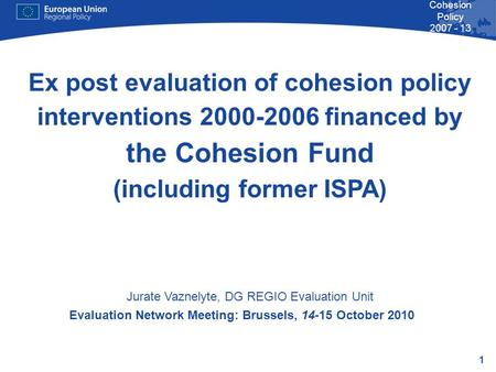 1 Cohesion Policy 2007 - 13 Evaluation Network Meeting: Brussels, 14-15 October 2010 Ex post evaluation of cohesion policy interventions 2000-2006 financed.