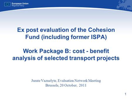 1 Ex post evaluation of the Cohesion Fund (including former ISPA) Work Package B: cost - benefit analysis of selected transport projects Jurate Vaznelyte,