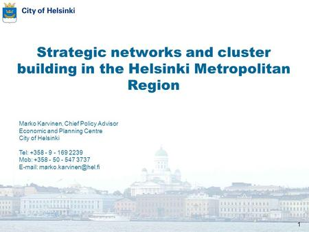 1 Strategic networks and cluster building in the Helsinki Metropolitan Region Marko Karvinen, Chief Policy Advisor Economic and Planning Centre City of.