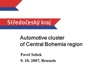 Automotive cluster of Central Bohemia region Pavel Sebek 9. 10. 2007, Brussels.