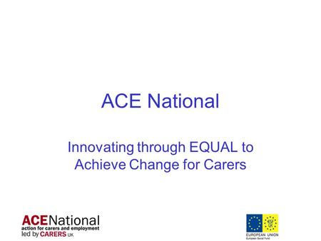 ACE National Innovating through EQUAL to Achieve Change for Carers.