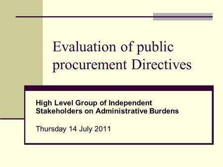 Evaluation of public procurement Directives High Level Group of Independent Stakeholders on Administrative Burdens Thursday 14 July 2011.