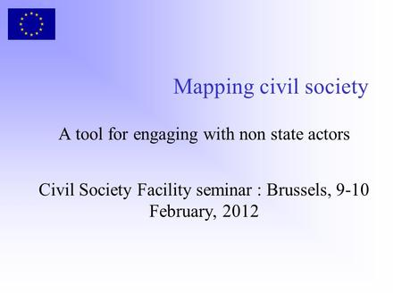 Mapping civil society A tool for engaging with non state actors Civil Society Facility seminar : Brussels, 9-10 February, 2012.