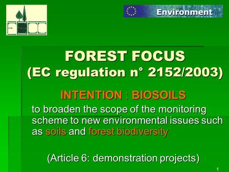 1 FOREST FOCUS (EC regulation n° 2152/2003) INTENTION : BIOSOILS to broaden the scope of the monitoring scheme to new environmental issues such as soils.