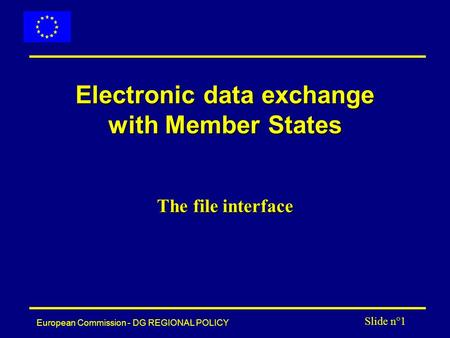 European Commission - DG REGIONAL POLICY Slide n°1 Electronic data exchange with Member States The file interface.