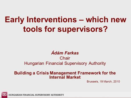 Early Interventions – which new tools for supervisors? Ádám Farkas Chair Hungarian Financial Supervisory Authority Building a Crisis Management Framework.