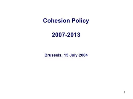 1 Cohesion Policy 2007-2013 Brussels, 15 July 2004.