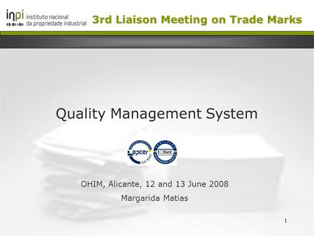 1 Quality Management System OHIM, Alicante, 12 and 13 June 2008 Margarida Matias 3rd Liaison Meeting on Trade Marks.