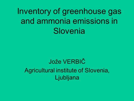 Inventory of greenhouse gas and ammonia emissions in Slovenia Jože VERBIČ Agricultural institute of Slovenia, Ljubljana.