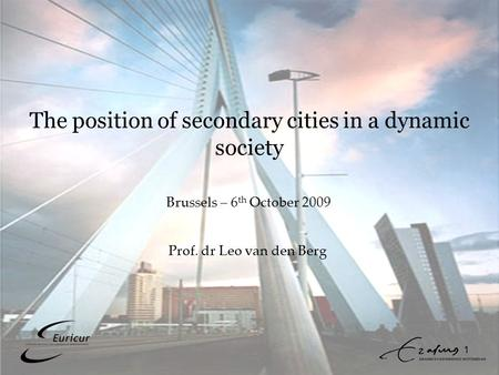 1 The position of secondary cities in a dynamic society Prof. dr Leo van den Berg Brussels – 6 th October 2009.