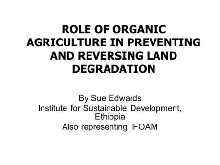 ROLE OF ORGANIC AGRICULTURE IN PREVENTING AND REVERSING LAND DEGRADATION By Sue Edwards Institute for Sustainable Development, Ethiopia Also representing.