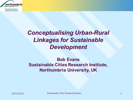 18/02/20141 ©Sustainable Cities Research Institute Conceptualising Urban-Rural Linkages for Sustainable Development Bob Evans Sustainable Cities Research.