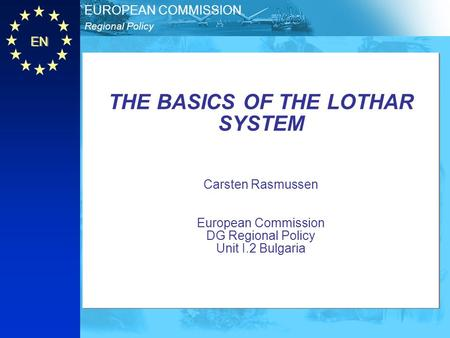 THE BASICS OF THE LOTHAR SYSTEM Carsten Rasmussen European Commission DG Regional Policy Unit I.2 Bulgaria.