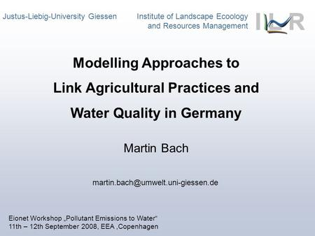 Justus-Liebig-University Giessen Institute of Landscape Ecoology and Resources Management Martin Bach Modelling Approaches to Link Agricultural Practices.
