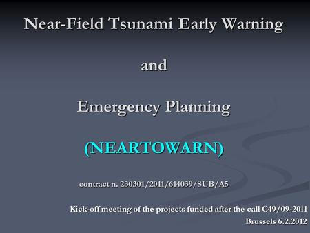 Near-Field Tsunami Early Warning and Emergency Planning (NEARTOWARN) contract n. 230301/2011/614039/SUB/A5 Kick-off meeting of the projects funded after.