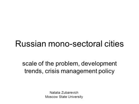 Russian mono-sectoral cities scale of the problem, development trends, crisis management policy Natalia Zubarevich Moscow State University.
