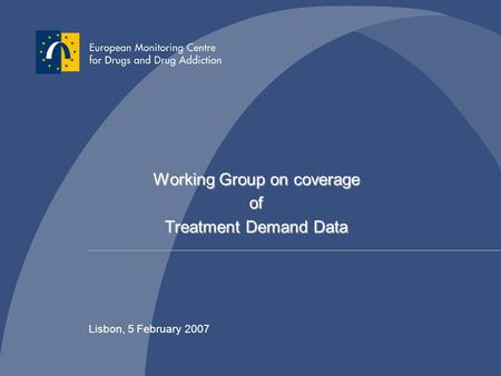 Working Group on coverage of Treatment Demand Data Lisbon, 5 February 2007.