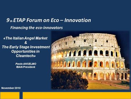 9 th ETAP Forum on Eco – Innovation Financing the eco-innovators «The Italian Angel Market & The Early Stage Investment Opportunities in Cleantech» Paolo.