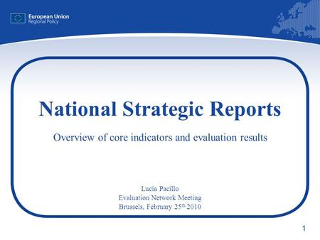 1 National Strategic Reports Overview of core indicators and evaluation results Lucia Pacillo Evaluation Network Meeting Brussels, February 25 th 2010.