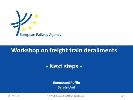Workshop on freight train derailments - Next steps - Emmanuel Ruffin Safety Unit 06 – 05 – 2011 1st Workshop on freight train derailments N° 1.