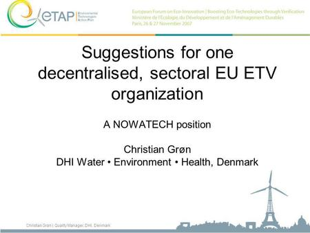 Christian Grøn | Quality Manager, DHI, Denmark Suggestions for one decentralised, sectoral EU ETV organization A NOWATECH position Christian Grøn DHI Water.