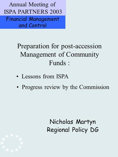 Financial Management and Control Annual Meeting of ISPA PARTNERS 2003 Preparation for post-accession Management of Community Funds : Nicholas Martyn Regional.