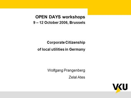 OPEN DAYS workshops 9 – 12 October 2006, Brussels Corporate Citizenship of local utilities in Germany Wolfgang Prangenberg Zelal Ates.