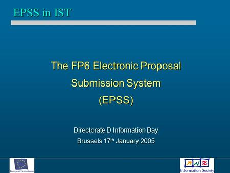 The FP6 Electronic Proposal Submission System (EPSS) Directorate D Information Day Brussels 17 th January 2005 EPSS in IST.