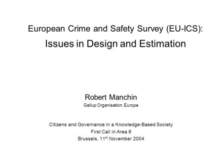 European Crime and Safety Survey (EU-ICS): Issues in Design and Estimation Robert Manchin Gallup Organisation, Europe Citizens and Governance in a Knowledge-Based.