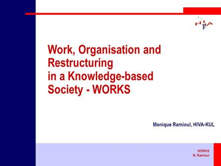 WORKS M. Ramioul Work, Organisation and Restructuring in a Knowledge-based Society - WORKS Monique Ramioul, HIVA-KUL.