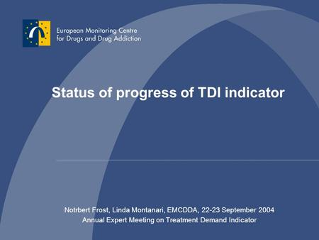 Status of progress of TDI indicator Notrbert Frost, Linda Montanari, EMCDDA, 22-23 September 2004 Annual Expert Meeting on Treatment Demand Indicator.