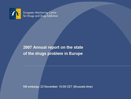 2007 Annual report on the state of the drugs problem in Europe NB embargo 22 November 10:00 CET (Brussels time)