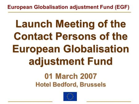 European Globalisation adjustment Fund (EGF) Launch Meeting of the Contact Persons of the European Globalisation adjustment Fund 01 March 2007 Hotel Bedford,