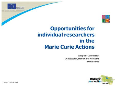 7-8 May 2009, Prague Opportunities for individual researchers in the Marie Curie Actions European Commission DG Research, Marie Curie Networks Marta Muter.