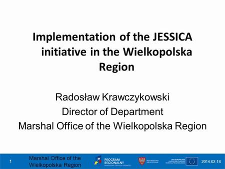 2014-02-18 Marshal Office of the Wielkopolska Region 1 Implementation of the JESSICA initiative in the Wielkopolska Region Radosław Krawczykowski Director.