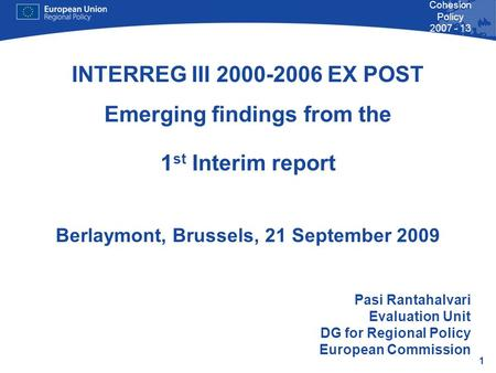 1 Cohesion Policy 2007 - 13 INTERREG III 2000-2006 EX POST Emerging findings from the 1 st Interim report Berlaymont, Brussels, 21 September 2009 Pasi.
