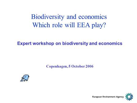 Biodiversity and economics Which role will EEA play? Expert workshop on biodiversity and economics Copenhagen, 5 October 2006.
