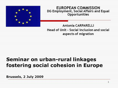 1 Seminar on urban-rural linkages fostering social cohesion in Europe Brussels, 2 July 2009 EUROPEAN COMMISSION DG Employment, Social Affairs and Equal.