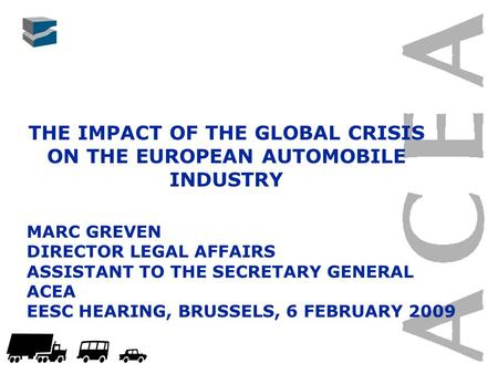 THE IMPACT OF THE GLOBAL CRISIS ON THE EUROPEAN AUTOMOBILE INDUSTRY MARC GREVEN DIRECTOR LEGAL AFFAIRS ASSISTANT TO THE SECRETARY GENERAL ACEA EESC HEARING,