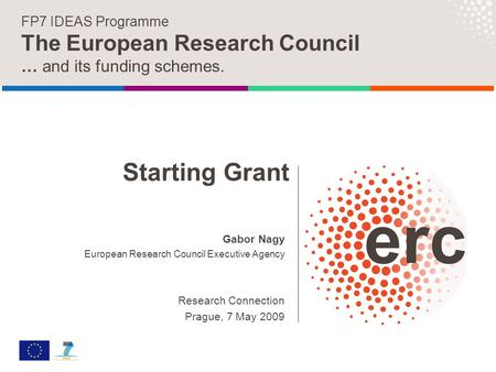 Gabor Nagy European Research Council Executive Agency Research Connection Prague, 7 May 2009 FP7 IDEAS Programme The European Research Council … and its.