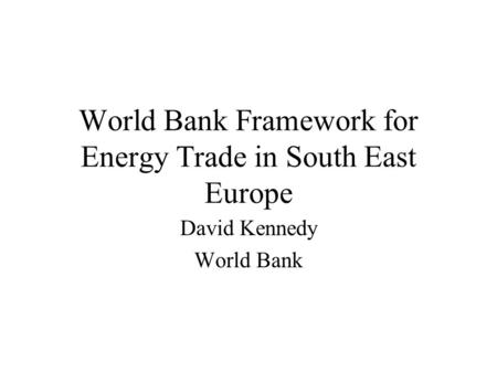 World Bank Framework for Energy Trade in South East Europe David Kennedy World Bank.