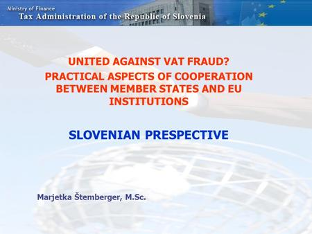 UNITED AGAINST VAT FRAUD? PRACTICAL ASPECTS OF COOPERATION BETWEEN MEMBER STATES AND EU INSTITUTIONS SLOVENIAN PRESPECTIVE Marjetka Štemberger, M.Sc.