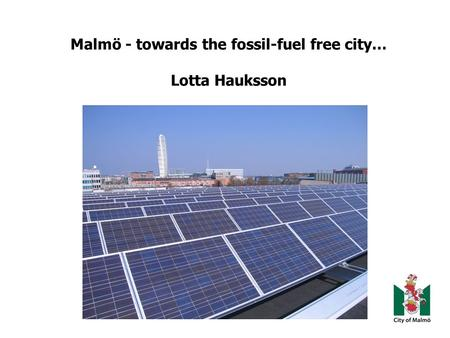 Malmö - towards the fossil-fuel free city… Lotta Hauksson.
