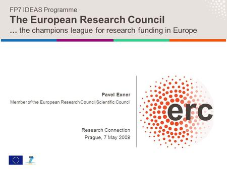 Pavel Exner Member of the European Research Council Scientific Council Research Connection Prague, 7 May 2009 FP7 IDEAS Programme The European Research.