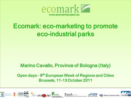 Www.ecomarkproject.eu Ecomark: eco-marketing to promote eco-industrial parks Marino Cavallo, Province of Bologna (Italy) Open days - 9 th European Week.