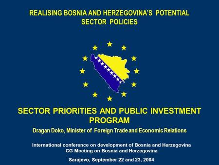 REALISING BOSNIA AND HERZEGOVINAS POTENTIAL SECTOR POLICIES Dragan Doko, Minister of Foreign Trade and Economic Relations SECTOR PRIORITIES AND PUBLIC.