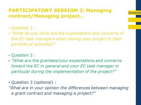 EuropeAid PARTICIPATORY SESSION 2: Managing contract/Managing project… Question 1 : What do you think are the expectations and concerns of the EC task.