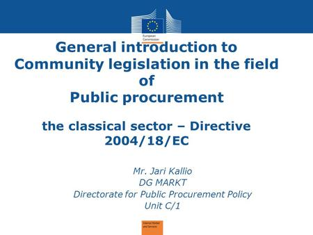 General introduction to Community legislation in the field of Public procurement the classical sector – Directive 2004/18/EC Mr. Jari Kallio DG MARKT Directorate.